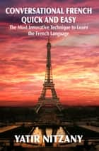 Conversational French Quick and Easy - The Most Innovative and Revolutionary Technique to Learn the French Language. For Beginners, Intermediate, and Advanced Speakers. ebook by Yatir Nitzany