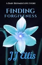 Finding Forgiveness - A Baby Boomer Love Story, #1 ebook by JJ Ellis