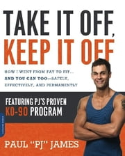 Take It Off, Keep It Off - How I Went from Fat to Fit . . . and You Can Too--Safely, Effectively, and Permanently ebook by Paul James