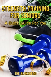 Strength Training For Seniors: A Quick Guide For You ebook by The Blokehead