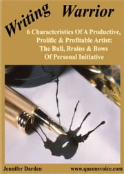 6 Characteristics Of A Productive, Prolific, And Profitable Artist - The Bull, Brains, And Bows Of Personal Initiative ebook by Jennifer Darden