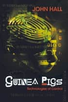 Guinea Pigs - Technologies of Control ebook by John Hall