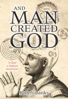And Man Created God - Is God a Human Invention? ebook by Robert Banks