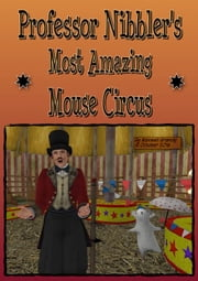 Professor Nibbler's Most Amazing Mouse Circus - (Free illustrated children's story) ebook by Maxwell Grantly
