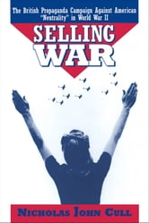 "Selling War: The British Propaganda Campaign against American ""Neutrality"" in World War II ebook by Nicholas John Cull"