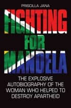 Fighting for Mandela - The Explosive Autobiography of the Woman Who Helped to Destroy Apartheid ebook by Priscilla Jana, Barbara Jones