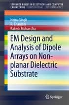 EM Design and Analysis of Dipole Arrays on Non-planar Dielectric Substrate ebook by Hema Singh, R. Chandini, Rakesh Mohan Jha