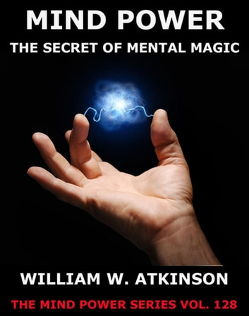 Mind-Power: The Secret Of Mental Magic ebook by William Walker Atkinson