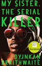 My Sister, the Serial Killer - Shortlisted for the Women's Prize for Fiction 2019 eBook by Oyinkan Braithwaite