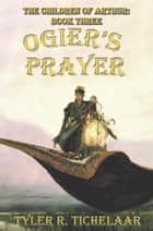 Ogier's Prayer - The Children of Arthur, Book Three ebook by Tyler Tichelaar