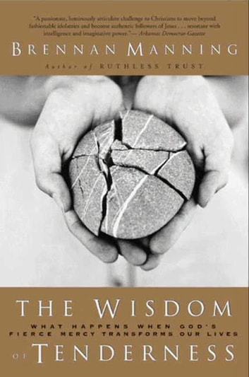 The Wisdom of Tenderness - What happens when God's firece mercy transforms our lives ebook by Brennan Manning