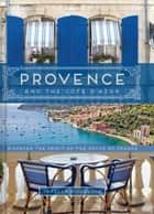 Provence and the Cote d'Azur - Discover the Spirit of the South of France ebook by Janelle McCulloch