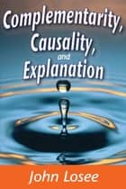 Complementarity, Causality, and Explanation ebook by John Losee