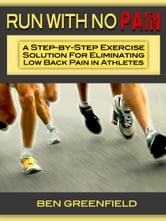 Run With No Pain: A Step-by-Step Exercise Solution for Eliminating Low Back Pain in Athletes ebook by Ben Greenfield