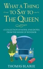 What a Thing to Say to the Queen - A collection of royal anecdotes from the House of Windsor ebook by Thomas Blaikie