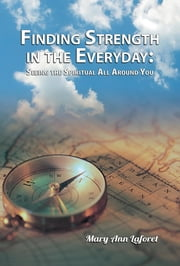 Finding Strength in the Everyday - Seeing the Spiritual All Around You ebook by Mary Ann Laforet