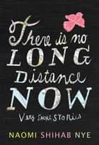 There Is No Long Distance Now - Very Short Stories ebook by Naomi Shihab Nye