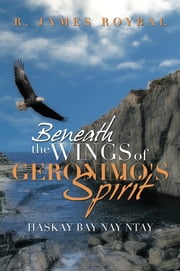 Beneath The Wings of Geronimo's Spirit - Haskay Bay Nay Ntay ebook by R. James Roybal