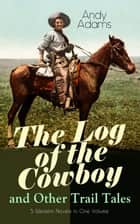 The Log of the Cowboy and Other Trail Tales – 5 Western Novels in One Volume - True Life Narratives of Texas Cowboys and Adventure Novels ebook by Andy Adams