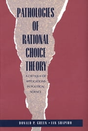 Pathologies of Rational Choice Theory - A Critique of Applications in Political Science ebook by Donald Green,Ian Shapiro