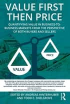 Value First then Price - Quantifying value in Business to Business markets from the perspective of both buyers and sellers ebook by Andreas Hinterhuber, Todd C. Snelgrove