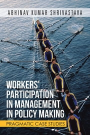 WORKERS' PARTICIPATION IN MANAGEMENT IN POLICY MAKING - PRAGMATIC CASE STUDIES ebook by ABHINAV KUMAR SHRIVASTAVA