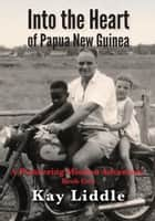 Into the Heart of Papua New Guinea - A pioneering mission adventure eBook by Kay Liddle
