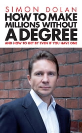 How To Make Millions Without A Degree - And how to get by even if you have one ebook by Simon Dolan