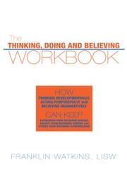 The Thinking, Doing and Believing Workbook - How Thinking Developmentally, Acting Purposefully and Believing Imaginatively Can Keep Depression From Becoming Serious, Anxiety From Becoming Chronic and Stress From Becoming Overwhelming ebook by Franklin Watkins