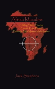 Africa Macabre - Chilling Short Stories Cosmic Love Poetry from the New Master of the Insane ebook by Jack Stephens