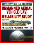 21st Century Unmanned Aerial Vehicles (UAV) Reliability Study – Predator, Pioneer, Hunter, UAS – Power, Propulsion, Flight Control, Communication, Human Factors ebook by Progressive Management