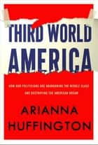 Third World America - How Our Politicians Are Abandoning the Middle Class and Betraying the American Dream ebook by Arianna Huffington