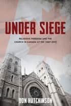 Under Siege - Religious Freedom and the Church in Canada at 150 (1867-2017) ebook by Don Hutchinson