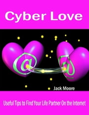 Cyber Love - Useful Tips to Find Your Life Partner On the Internet ebook by Jack Moore