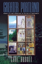 Greater Portland - Urban Life and Landscape in the Pacific Northwest ebook by Carl Abbott
