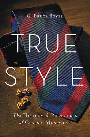 True Style - The History and Principles of Classic Menswear ebook by G. Bruce Boyer