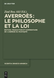 "Averroès: le philosophe et la Loi - Édition, traduction et commentaire de ""L'Abrégé du Mustasfa"" ebook by Ziad Bou Akl"