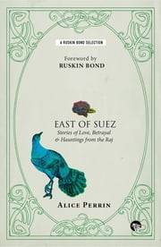 East of Suez - Stories of Love, Betrayal and Haunting from the Raj ebook by Alice Perrin