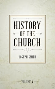 History of The Church of Jesus Christ of Latter-day Saints, Volume 5 ebook by Smith,Joseph