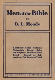 Men of the Bible - Abraham, Moses, Naaman, Nehemiah, Herod, John the Baptist, The Man Born Blind, Joseph of Arimathea, The Penitent Thief ebook by Dwight L. Moody