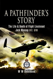 A Pathfinder's Story - The Life and Death of Jack Mossop DFC* DFM ebook by Robinson, W W