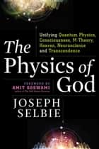 The Physics of God - Unifying Quantum Physics, Consciousness, M-Theory, Heaven, Neuroscience and Transcendence ebook by Joseph Selbie, Amit Goswami PhD