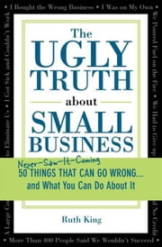 The Ugly Truth about Small Business - 50 (Never-Saw-It-Coming) Things That Can Go Wrong...and What You Can Do about It ebook by Ruth King