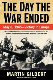The Day the War Ended - May 8, 1945 - Victory in Europe ebook by Martin Gilbert
