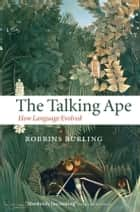 The Talking Ape - How Language Evolved ebook by Robbins Burling