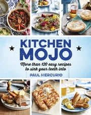 Kitchen Mojo - 120 + easy recipes to sink your teeth into ebook by Paul Mercurio