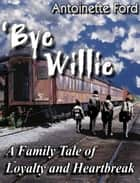 'Bye Willie: A Family Tale of Loyalty and Heartbreak ebook by Antoinette Ford