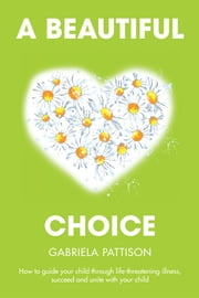 A Beautiful Choice - How to Guide Your Child Through Life-Threatening Illness, Succeed and Connect with Your Child ebook by Gabriela Pattison