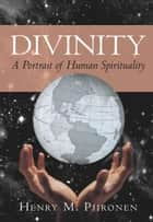 Divinity - A Portrait of Human Spirituality ebook by Henry M. Piironen
