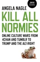 Kill All Normies - Online Culture Wars From 4Chan And Tumblr To Trump And The Alt-Right ebook by Angela Nagle